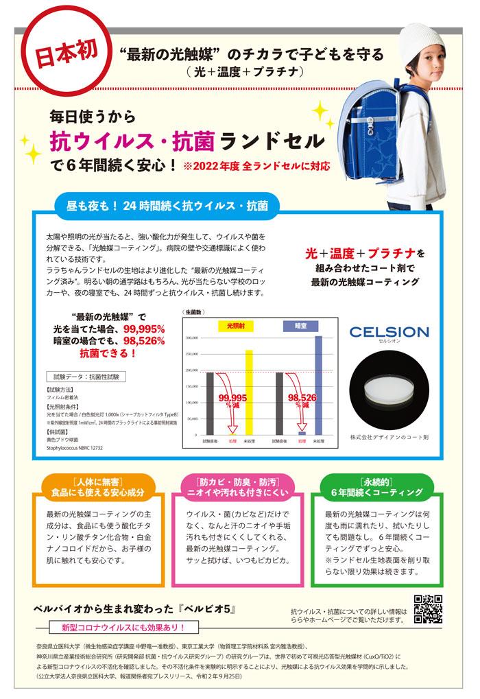 """日本初""""最新の光触媒""""のチカラで子どもを守る(光+温度+プラチナ) -毎日使うから 抗ウイルス・抗菌ランドセル で6年間続く安心! ※2022年度 全ランドセルに対応昼も夜も! 24時間続く抗ウイルス・抗菌 太陽や照明の光が当たると、強い酸化力が発生して、ウイルスや菌を 分解できる、「光触媒コーティング」。病院の壁や交通標識によく使わ れている技術です。 ララちゃんランドセルの生地はより進化した""""最新の光触媒コーティ ング済み。明るい朝の通学路はもちろん、光が当たらない学校のロッカーや、夜の寝室でも、24時間ずっと抗ウイルス・抗菌し続けます。光+温度+プラチナを 組み合わせたコート剤で 最新の光触媒コーティング(生菌数)光照射。暗室""""最新の光触媒""""で 光を当てた場合、99,995% 暗室の場合でも、98,526%抗菌できる!ELSIONセルシオン試験データ:抗菌性試験  100,000【試験方法】 フィルム密着法 【光照射条件】 光を当てた場合/白色蛍光灯 1,0000(シャープカットフィルタ TypeB) 紫外線放射照度 1mW/cm'、24時間のブラックライトによる事前照射実施99.995% 減98.526%減2000株式会社デザイアンのコート剤黄色ブドウ球菌 Stophylococcus NBRC 12732「人体に無害] 食品にも使える安心成分[防カビ・防臭・防汚] ニオイや汚れも付きにくい[永続的] 6年間続くコーティング最新の光触媒コーティングの主 成分は、食品にも使う酸化チタ ン・リン酸チタン化合物・白金 ナノコロイドだから、お子様の 肌に触れても安心です。ウイルス・菌(カビなど)だけで なく、なんと汗のニオイや手垢 汚れも付きにくくしてくれる、 最新の光触媒コーティング。 サッと拭けば、いつもピカピカ。最新の光触媒コーティングは何 度も雨に濡れたり、拭いたりし ても問題なし。6年間続くコー ティングでずっと安心。 ※ランドセル生地表面を削り取 らない限り効果は続きます。ベルバイオから生まれ変わった『ベルビオ5』新型コロナウイルスにも効果あり!口えり 抗ウイルス・抗菌についての詳しい情報は ららやホームページでご覧いただけます。ロイ奈良県立医科大学(微生物感染症学講座 中野竜一准教授)、東京工業大学(物質理工学院材料系宮内雅浩教授)、 神奈川県立産業技術総合研究所(研究開発部抗菌・抗ウイルス研究グループ)の研究グループは、世界で初めて可視光応答型光触媒材 (CuxO/TiO2) に よる新型コロナウイルスの不活化を確認しました。その不活化条件を実験的に明示することにより、光触媒による抗ウイルス効果を学問的に示しました。 (公立大学法人奈良県立医科大学、報道関係者宛プレスリリース、令和2年9月25日)。"""